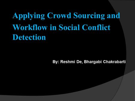 Applying Crowd Sourcing and Workflow in Social Conflict Detection By: Reshmi De, Bhargabi Chakrabarti 28/03/13.