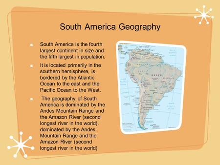 South America Geography South America is the fourth largest continent in size and the fifth largest in population. It is located primarily in the southern.