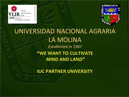 "UNIVERSIDAD NACIONAL AGRARIA LA MOLINA Established in 1902 ""WE WANT TO CULTIVATE MIND AND LAND"" MIND AND LAND"" IUC PARTNER UNIVERSITY."