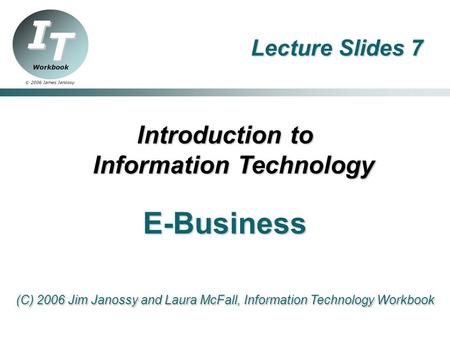 Lecture Slides 7 Introduction to Information Technology <strong>E</strong>-<strong>Business</strong> (C) 2006 Jim Janossy and Laura McFall, Information Technology Workbook.