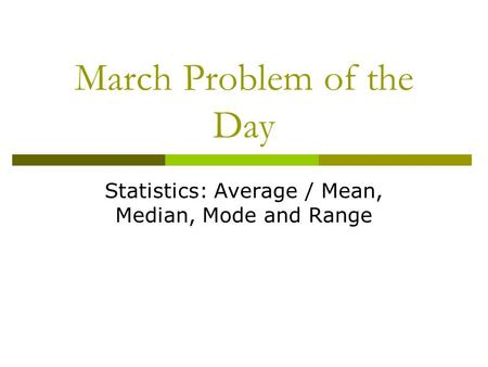 March Problem of the Day Statistics: Average / Mean, Median, Mode and Range.