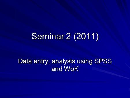 Seminar 2 (2011) Data entry, analysis using SPSS and WoK.