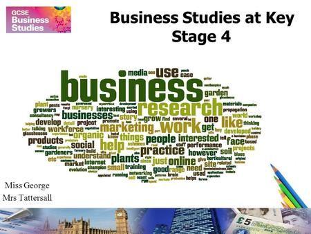 Business Studies at Key Stage 4 Miss George Mrs Tattersall.
