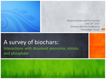 Edward Colosky and Kurt Spokas June 14 th 2013 Midwest Biochar Conference Champaign, Illinois A survey of biochars: Interactions with dissolved ammonia,