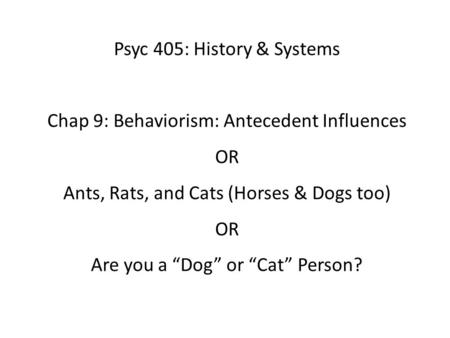 "Psyc 405: History & Systems Chap 9: Behaviorism: Antecedent Influences OR Ants, Rats, and Cats (Horses & Dogs too) OR Are you a ""Dog"" or ""Cat"" Person?"