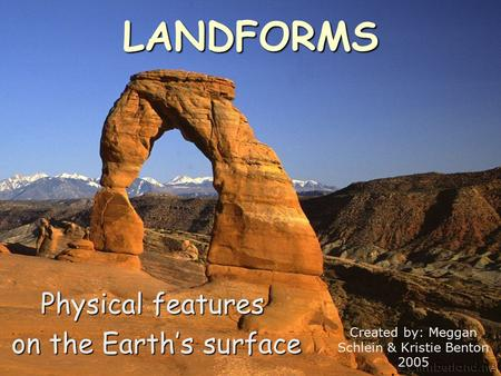 LANDFORMS Physical features on the Earth's surface on the Earth's surface Created by: Meggan Schlein & Kristie Benton 2005.