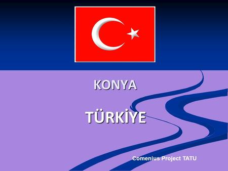 TÜRKİYE KONYA Comenius Project TATU. Konya is located in the heart of the Anatolian plateau located 3 hours driving distance from capital city of Ankara.