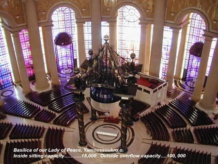 Basilica of our Lady of Peace, Yamoussoukro o. Inside sitting capacity………..18,000 Outside overflow capacity….100, 000.