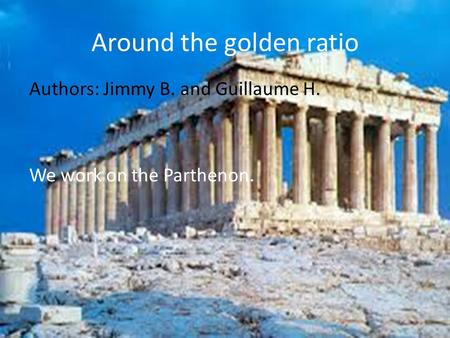 Around the golden ratio Authors: Jimmy B. and Guillaume H. We work on the Parthenon.