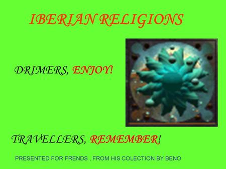 PRESENTED FOR FRENDS, FROM HIS COLECTION BY BENO DRIMERS, ENJOY! TRAVELLERS, REMEMBER! IBERIAN RELIGIONS.