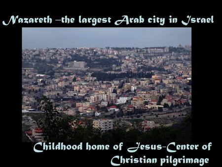 Nazareth –the largest Arab city in Israel Childhood home of Jesus-Center of Christian pilgrimage.