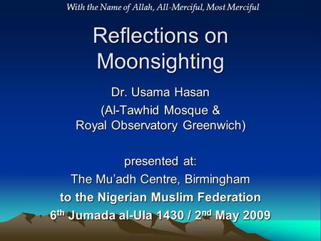 Reflections on Moonsighting Dr. Usama Hasan (Al-Tawhid Mosque & Royal Observatory Greenwich) presented at: The Mu'adh Centre, Birmingham to the Nigerian.