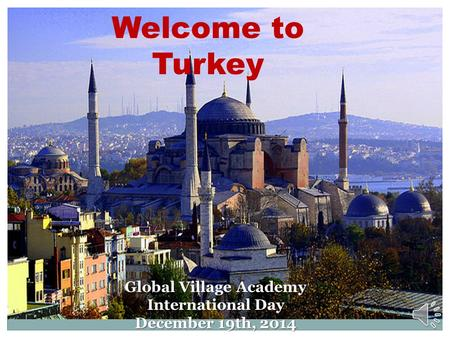 Welcome to Turkey Global Village Academy International Day December 19th, 2014.