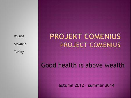 Autumn 2012 – summer 2014 Good health is above wealth Poland Slovakia Turkey.