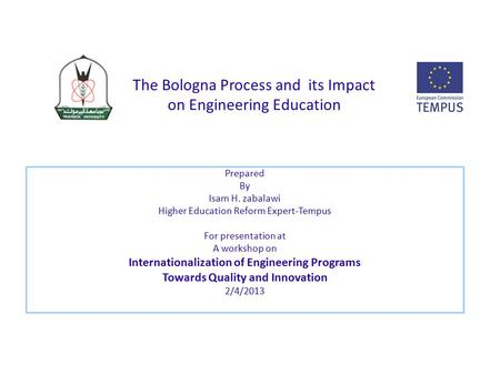 The Bologna Process and its Impact on Engineering Education Prepared By Isam H. zabalawi Higher Education Reform Expert-Tempus For presentation at A workshop.