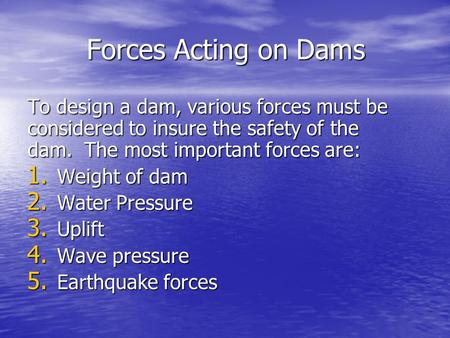 Forces Acting on Dams To design a dam, various forces must be considered to insure the safety of the dam. The most important forces are: Weight of dam.