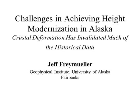 Challenges in Achieving Height Modernization in Alaska Crustal Deformation Has Invalidated Much of the Historical Data Jeff Freymueller Geophysical Institute,