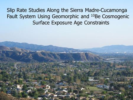 Slip Rate Studies Along the Sierra Madre-Cucamonga Fault System Using Geomorphic and 10 Be Cosmogenic Surface Exposure Age Constraints.