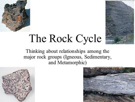 The Rock Cycle Thinking about relationships among the major rock groups (Igneous, Sedimentary, and Metamorphic)