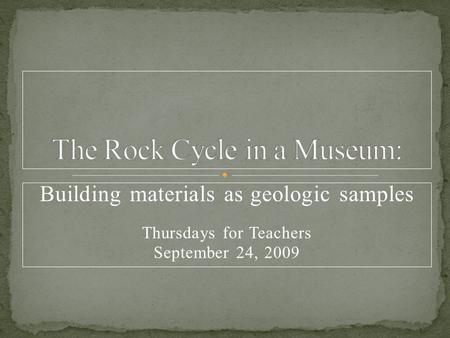 Building materials as geologic samples Thursdays for Teachers September 24, 2009.