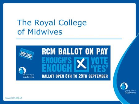 The Royal College of Midwives. The RCM is balloting members employed in the NHS in England for industrial action. We are recommending that members vote.