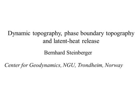 Dynamic topography, phase boundary topography and latent-heat release Bernhard Steinberger Center for Geodynamics, NGU, Trondheim, Norway.