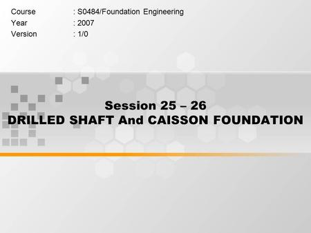 Session 25 – 26 DRILLED SHAFT And CAISSON FOUNDATION Course: S0484/Foundation Engineering Year: 2007 Version: 1/0.