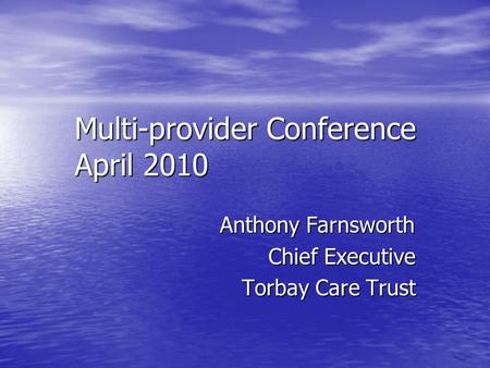 Multi-provider Conference April 2010 Anthony Farnsworth Chief Executive Torbay Care Trust.