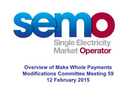 Overview of Make Whole Payments Modifications Committee Meeting 59 12 February 2015.