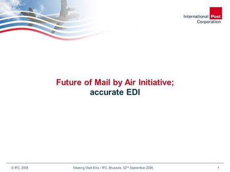© IPC, 2008 Meeting Mark Ellis / IPC, Brussels, 02 nd September 20081 Future of Mail by Air Initiative; accurate EDI.