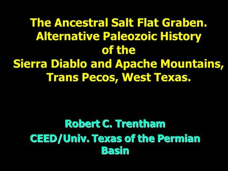 The Ancestral Salt Flat Graben. Alternative Paleozoic History of the Sierra Diablo and Apache Mountains, Trans Pecos, West Texas. Robert C. Trentham CEED/Univ.