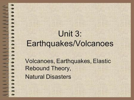 Unit 3: Earthquakes/Volcanoes Volcanoes, Earthquakes, Elastic Rebound Theory, Natural Disasters.
