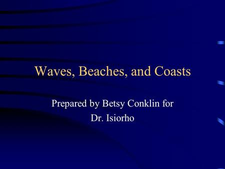 Waves, Beaches, and Coasts Prepared by Betsy Conklin for Dr. Isiorho.