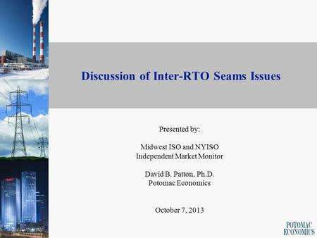 Discussion of Inter-RTO Seams Issues Presented by: Midwest ISO and NYISO Independent Market Monitor David B. Patton, Ph.D. Potomac Economics October 7,