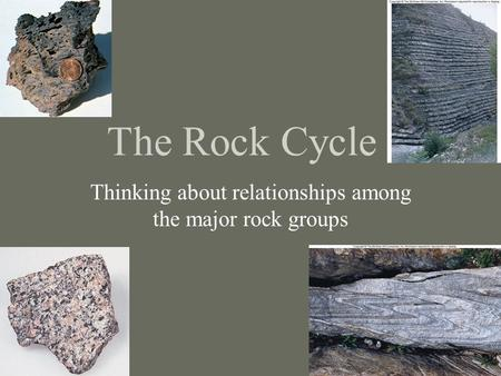 The Rock Cycle Thinking about relationships among the major rock groups.