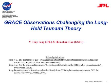1 GRACE Observations Challenging the Long- Held Tsunami Theory Tony Song, January 2007 Y. Tony Song (JPL) & Shin-chan Han (GSFC) Related publications Song.