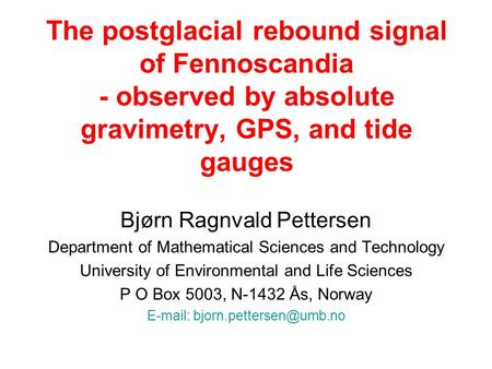 The postglacial rebound signal of Fennoscandia - observed by absolute gravimetry, GPS, and tide gauges Bjørn Ragnvald Pettersen Department of Mathematical.