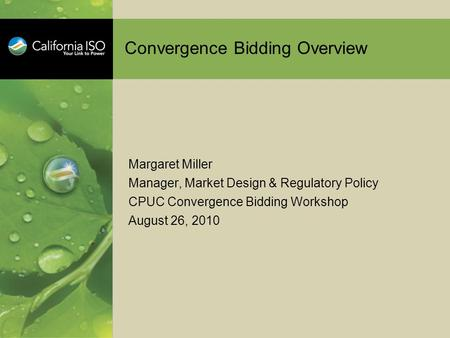 Convergence Bidding Overview Margaret Miller Manager, Market Design & Regulatory Policy CPUC Convergence Bidding Workshop August 26, 2010.