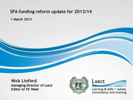 SFA funding reform update for 2013/14 1 March 2013 Nick Linford Managing Director of Lsect Editor of FE Week.