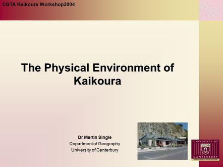 The Physical Environment of Kaikoura Dr Martin Single Department of Geography University of Canterbury CGTA Kaikoura Workshop2004.