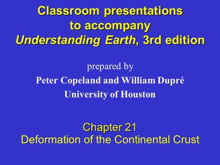Classroom presentations to accompany Understanding Earth, 3rd edition prepared by Peter Copeland and William Dupré University of Houston Chapter 21 Deformation.