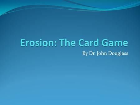 By Dr. John Douglass. Erosion: Game Plan Conceptual basis for Erosion Conceptual diagram Overview Examples Rules Let's Play!