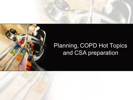 Planning, COPD Hot Topics and CSA preparation Ruth Gooch 11/1/12.