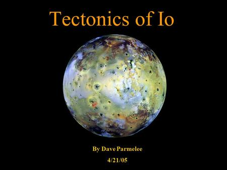Tectonics of Io By Dave Parmelee 4/21/05. Io Statistics 3 rd largest moon of Jupiter Discovered in 1610 by Marius and Galileo Radius = 1,815 km Density.