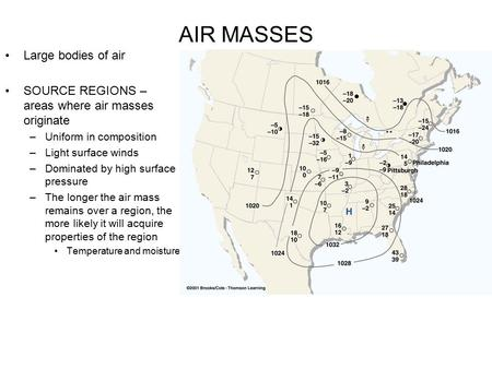 AIR MASSES Large bodies of air SOURCE REGIONS – areas where air masses originate –Uniform in composition –Light surface winds –Dominated by high surface.