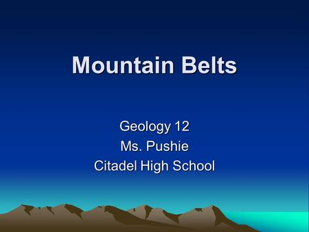 Mountain Belts Geology 12 Ms. Pushie Citadel High School.