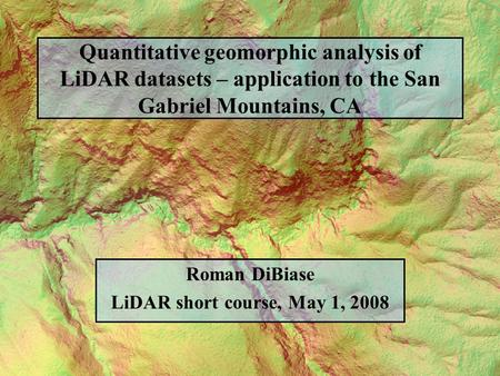 Quantitative geomorphic analysis of LiDAR datasets – application to the San Gabriel Mountains, CA Roman DiBiase LiDAR short course, May 1, 2008.