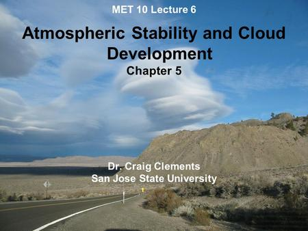 MET 10 Lecture 6 Atmospheric Stability and Cloud Development Chapter 5 Dr. Craig Clements San Jose State University.