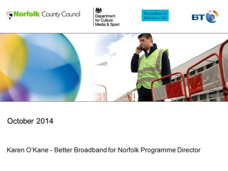 Karen O'Kane - Better Broadband for Norfolk Programme Director October 2014.