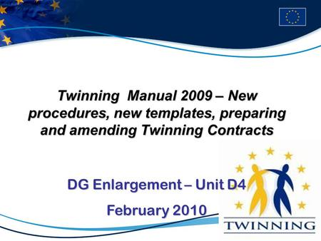 Twinning Manual 2009 – New procedures, new templates, preparing and amending Twinning Contracts DG Enlargement – Unit D4 February 2010.